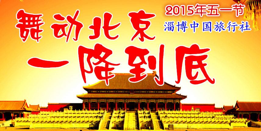 2015年五一节淄博到北京旅游报价 劳动节淄博到北京旅游