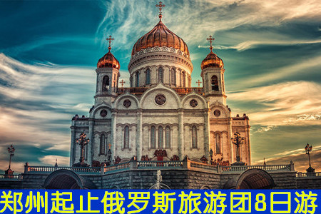 【郑州俄罗斯旅游团】俄罗斯经典--莫斯科、圣彼得堡8日游