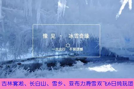 【冰雪奇缘】吉林雾凇、长白山、雪乡、亚布力滑雪双飞6日游