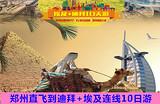 【埃及+迪拜联游】郑州直飞迪拜、埃及金字塔10日游