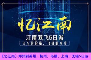 【忆江南】郑州到苏州、杭州、乌镇、上海、无锡双飞5日游