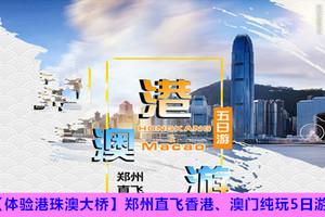 【体验港珠澳大桥】郑州直飞香港、澳门纯玩5日游